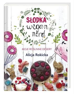 Alicja Rokicka - Słodka Wegan Nerd. Moje roślinne desery