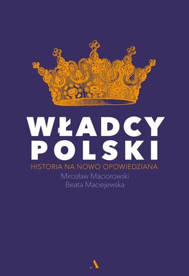 Beata Maciejewska, Mirosław Maciorowski - Władcy Polski. Historia na nowo opowiedziana