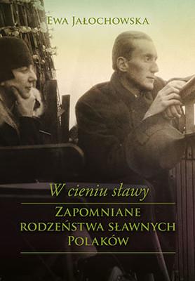 Ewa Jałochowska - W cieniu sławy. Zapomniane rodzeństwa sławnych Polaków