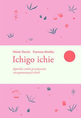 Miralles Frances, Hector P. Garcia - Ichigo ichie. Japońska sztuka przeżywania niezapomnianych chwil / Miralles Frances, Hector P. Garcia - Ichigo Ichie