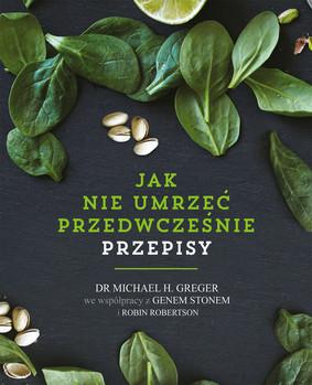 Michael Greger, Gene Stone - Jak nie umrzeć przedwcześnie. Przepisy / Michael Greger, Gene Stone - The How Not To Die Cookbook