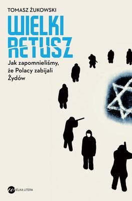 Tomasz Żukowski - Wielki retusz. Jak zapomnieliśmy, że Polacy zabijali Żydów
