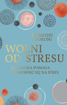 Mithu Storoni - Wolni od stresu. Jak nauka pomaga uodpornić się na stres