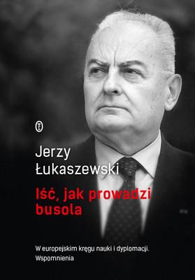 Jerzy Łukaszewski - Iść, jak prowadzi busola. W europejskim kręgu nauki i dyplomacji. Wspomnienia