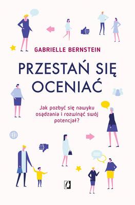 Gabrielle Bernstein - Przestań się oceniać. Jak pozbyć się nawyku osądzania i rozwinąć swój potencjał