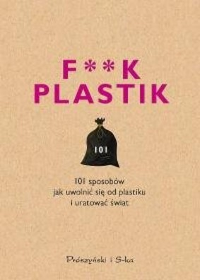 F**k plastik. 101 sposobów jak uwolnić się od plastiku i uratować świat
