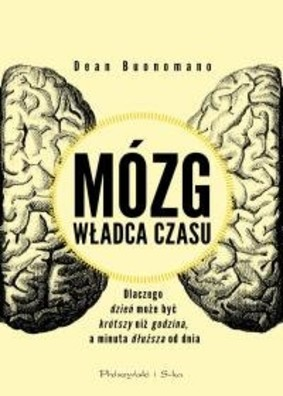 Dean Buonomano - Mózg, władca czasu. Dlaczego dzień może być krótszy, niż godzina, a minuta dłuższa od dnia