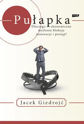 Jacek Giedrojć - Pułapka. Dlaczego ekonomiczne myślenie blokuje innowacje i postęp?