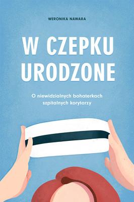 Weronika Nawara - W czepku urodzone. O niewidzialnych bohaterkach szpitalnych korytarzy