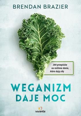 Brendan Brazier - Weganizm daje moc. 200 przepisów na roślinne dania, które dają siłę