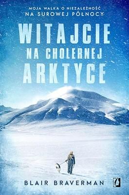 Blair Braverman - Witajcie na cholernej Arktyce. Moja walka o niezależność na surowej Północy