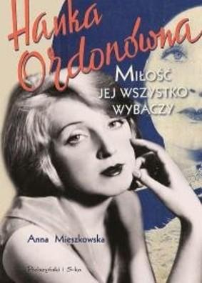 Anna Mieszkowska - Hanka Ordonówna. Miłość jej wszystko wybaczy