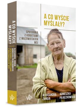 Aleksandra Zbroja, Agnieszka Pajączkowska - A co wyście myślały? Spotkania z kobietami z mazowieckich wsi