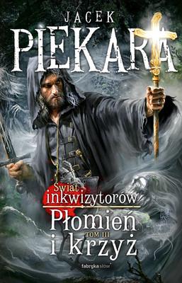Jacek Piekara - Płomień i krzyż. Świat inkwizytorów. Tom 3