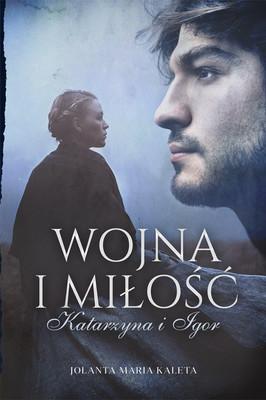 Jolanta Maria Kaleta - Wojna i miłość. Katarzyna i Igor