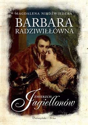 Magdalena Niedźwiedzka - Barbara Radziwiłłówna. Zmierzch Jagiellonów