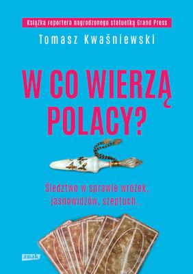 Tomasz Kwaśniewski - W co wierzą Polacy? Śledztwo w sprawie wróżek, jasnowidzów, szeptuch...