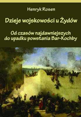 Henryk Rosen - Dzieje wojskowości u Żydów. Od czasów najdawniejszych do upadku powstania Bar-Kochby