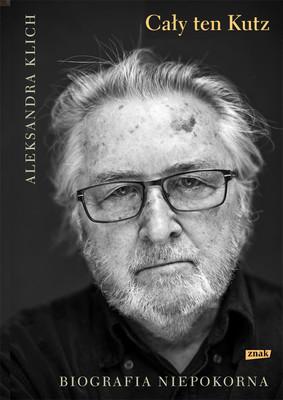 Aleksandra Klich - Cały ten Kutz. Biografia niepokorna