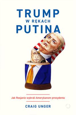 Craig Unger - Trump w rękach Putina. Jak Rosjanie wybrali Amerykanom prezydenta