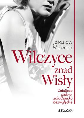 Jarosław Molenda - Wilczyce znad Wisły. Zabójczo piękne, zdradziecko bezwzględne