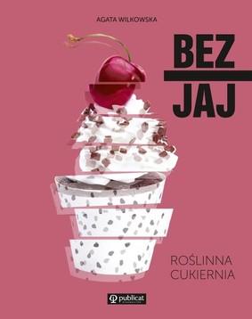 Agata Wilkowska - Bez jaj. Roślinna cukiernia