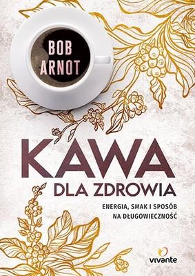 Bob Arnot - Kawa dla zdrowia. Energia, smak i sposób na długowieczność