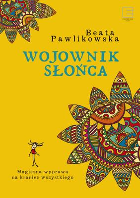 Beata Pawlikowska - Wojownik słońca. Magiczna wyprawa na kraniec wszystkiego