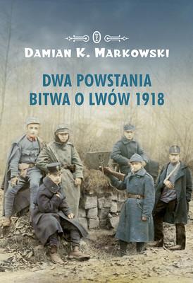 Damian Markowski - Dwa powstania. Bitwa o Lwów 1918