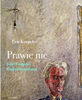 Eric Karpeles - Prawie nic. Józef Czapski. Biografia malarza