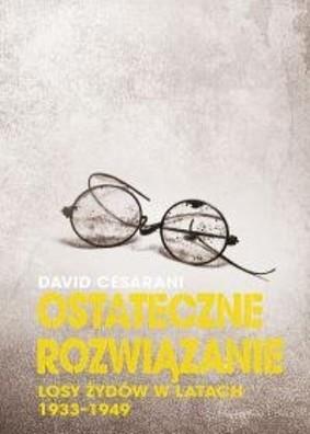 David Cesarani - Ostateczne rozwiązanie. Losy Żydów w latach 1933-1949