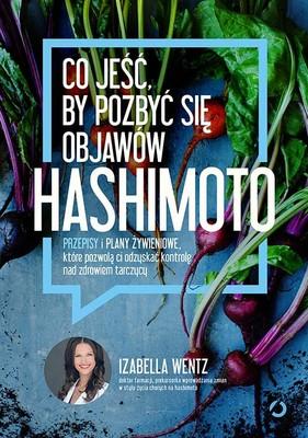 Izabella Wentz - Co jeść, by pozbyć się objawów hashimoto. Przepisy i plany żywieniowe, które pozwolą ci odzyskać kontrolę nad zdrowiem tarczycy