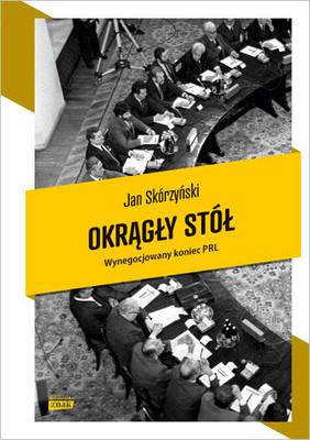 Jan Skórzyński - Okrągły stół. Wynegocjowany koniec PRL