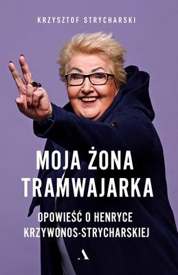 Krzysztof Strycharski - Moja żona tramwajarka. Opowieść o Henryce Krzywonos-Strycharskiej