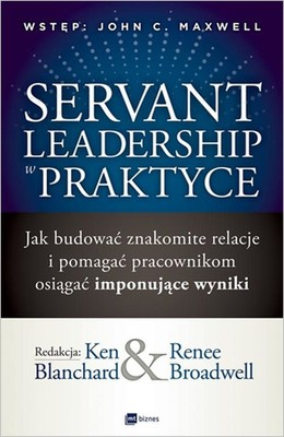 Ken Blanchard, Renee Broadwell - Servant Leadership w praktyce. Jak budować znakomite relacje i pomagać pracownikom osiągać imponujące wyniki