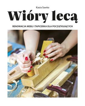 Kasia Sawko - Wióry lecą. Renowacja mebli i tapicerka dla początkujących
