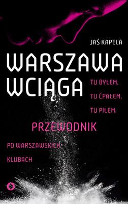 Jaś Kapela - Warszawa wciąga. Tu byłem. Tu ćpałem. Tu piłem. Przewodnik po warszawskich klubach