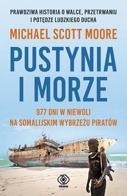Michael Scott Moore - Pustynia i morze. 977 dni w niewoli na somalijskim wybrzeżu piratów