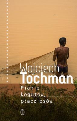 Wojciech Tochman - Pianie kogutów, płacz psów