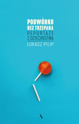 Łukasz Pilip - Podwórko bez trzepaka. Reportaże z dzieciństwa