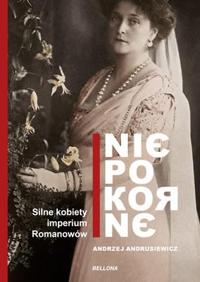 Andrzej Andrusiewicz - Niepokorne. Silne kobiety w Imperium Romanowów