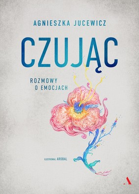 Agnieszka Jucewicz - Czując. Rozmowy o uczuciach