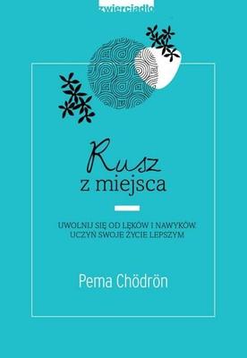 Pema Chödrön - Rusz z miejsca. Uwolnij się od lęków i nawyków. Uczyń swoje życie lepszym