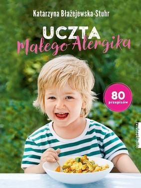 Katarzyna Błażejewska-Stuhr - Uczta małego alergika. 80 przepisów