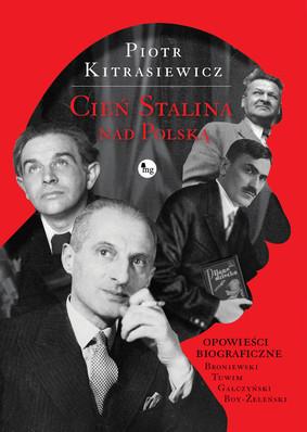 Piotr Kitrasiewicz - Cień Stalina nad Polską. Opowieści biograficze: Broniewski, Tuwim, Gałczyński, Boy-Żeleński