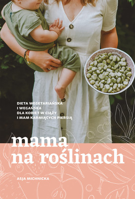 Asja Michnicka - Mama na roślinach. Dieta wegetariańska i wegańska dlla kobiet w ciąży i mam karmiących piersią