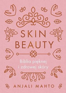 Anjali Mahto - Skin Beauty. Biblia pięknej i zdrowej skóry