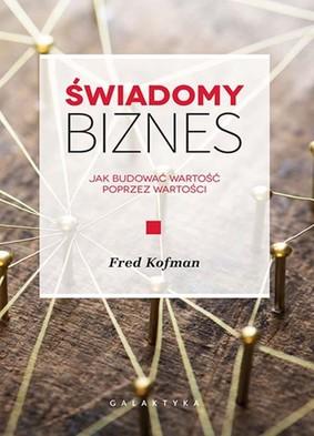 Fred Kofman - Świadomy biznes. Jak budować wartość poprzez wartości