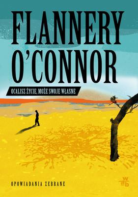 Flannery O'Connor - Ocalisz życie, może swoje własne. Opowiadania zebrane