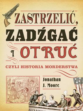 Jonathan Moore - Zastrzelić, zadźgać i otruć, czyli historia morderstwa